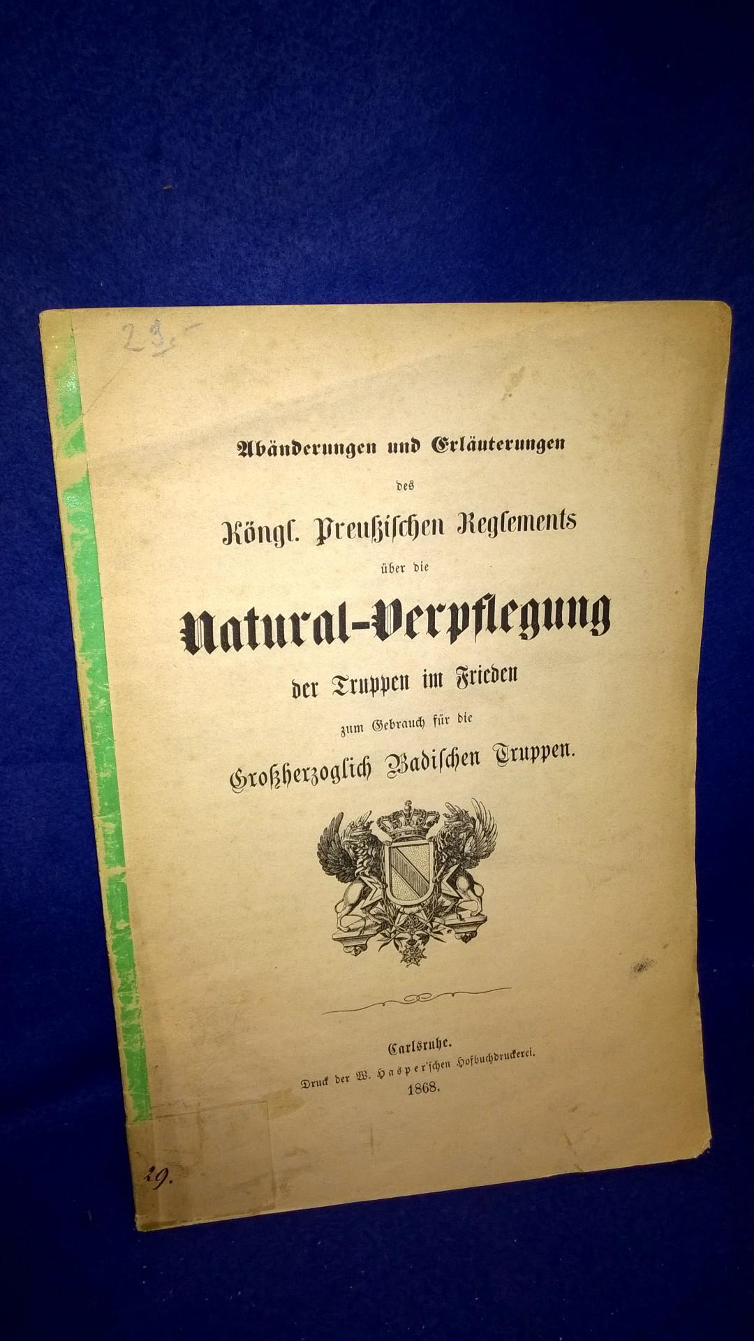 Abänderungen und Erläuterungen des Königlich Preußischen Reglements über die Natural-Verpflegung der Truppen im Frieden zum Gebrauch für die Großherzoglich Badischen Truppen. Selten!