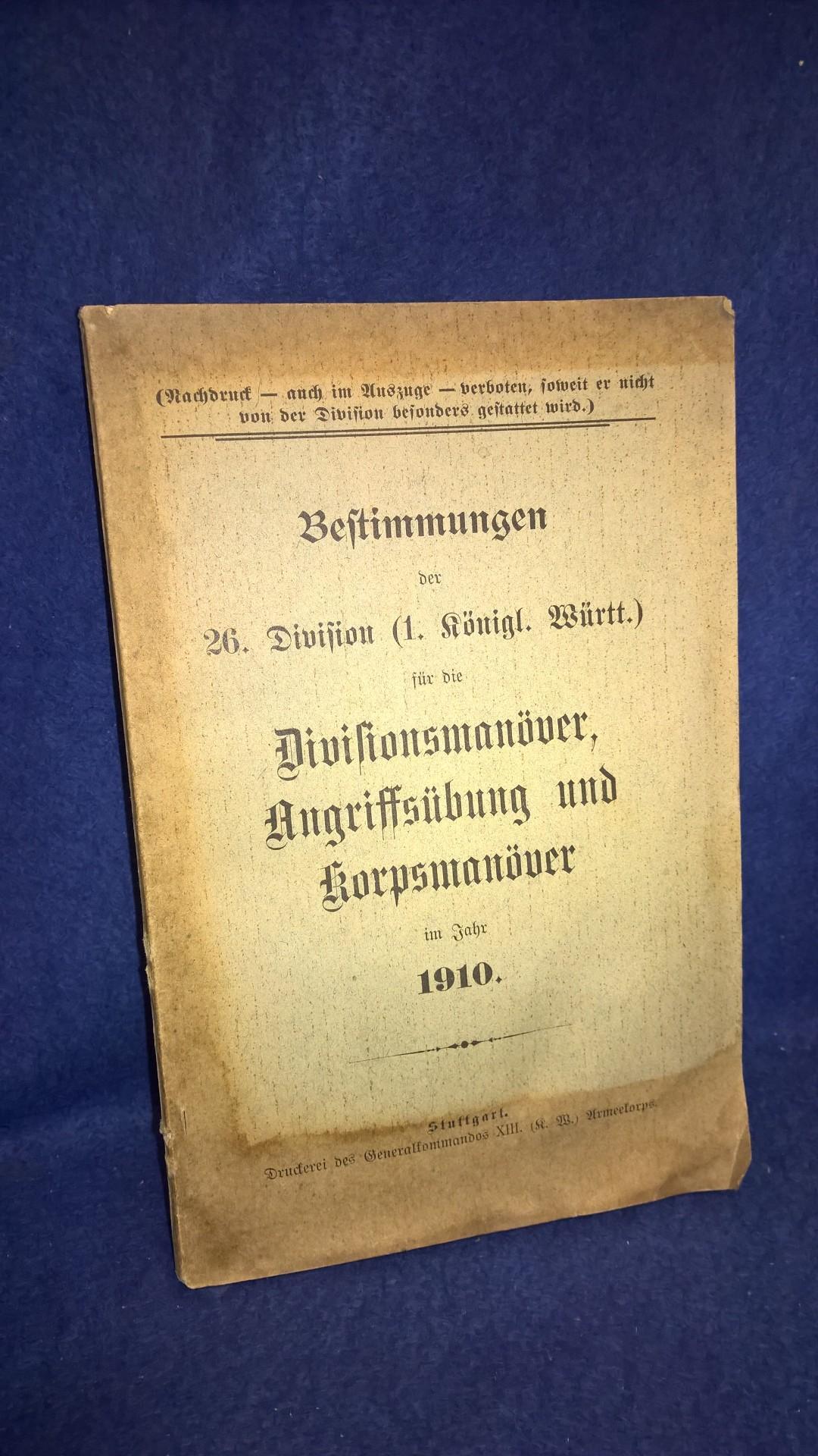 Bestimmungen der 26. Division ( 1. Kgl. Württ. ) für die Divisionsmanöver, Angriffsübung und Korpsmanöver im Jahre 1910.