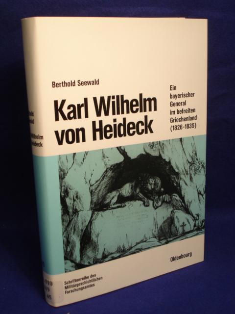 Beiträge zur Militär- und Kriegsgeschichte, Band 45: Karl Wilhelm von Heideck. Ein bayerischer General im befreiten Griechenland (1826 - 1835)