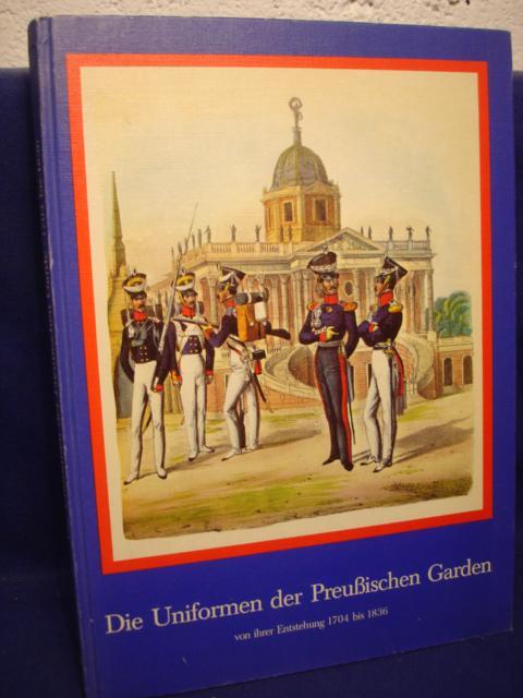 Die Uniformen der Preußischen Garden von ihrer Entstehung 1704 bis 1836.