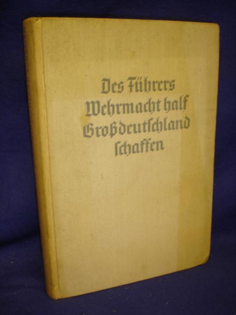 Des Führers Wehrmacht half Großdeutschland schaffen. Berichte deutscher Soldaten von der Befreiung der Ostmark und des Sudetenlandes.