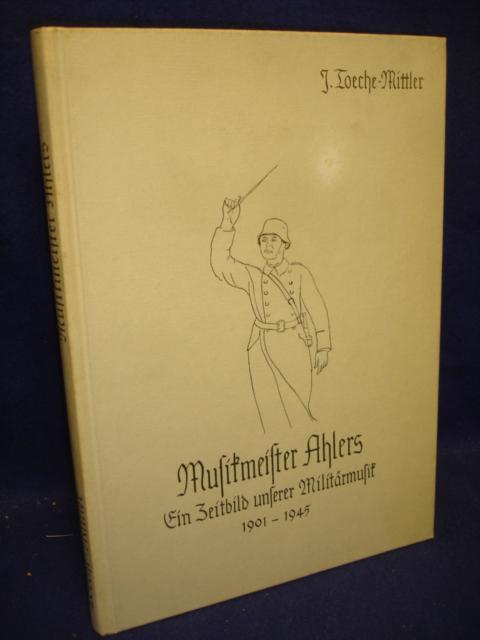 Musikmeister Ahlers. Ein Zeitbild unserer Militärmusik 1901 - 1945.