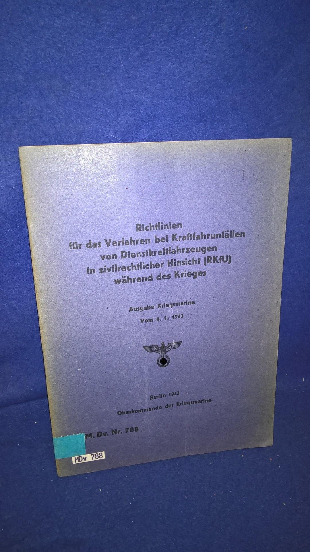 M.Dv. Nr. 788. Richtlinien für das Verfahren bei Kraftfahrunfällen von Dienstkraftfahrzeugen in zivilrechtlicher Hinsicht (RKfU.) während des Krieges vom 15.1.43. - Ausgabe der Kriegsmarine -.