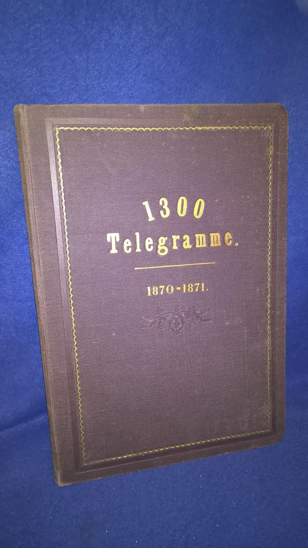 1300 Telegramme über den Krieg zwischen Deutschland und Frankreich vom 15. Juli 1870 bis 2. März 1871.