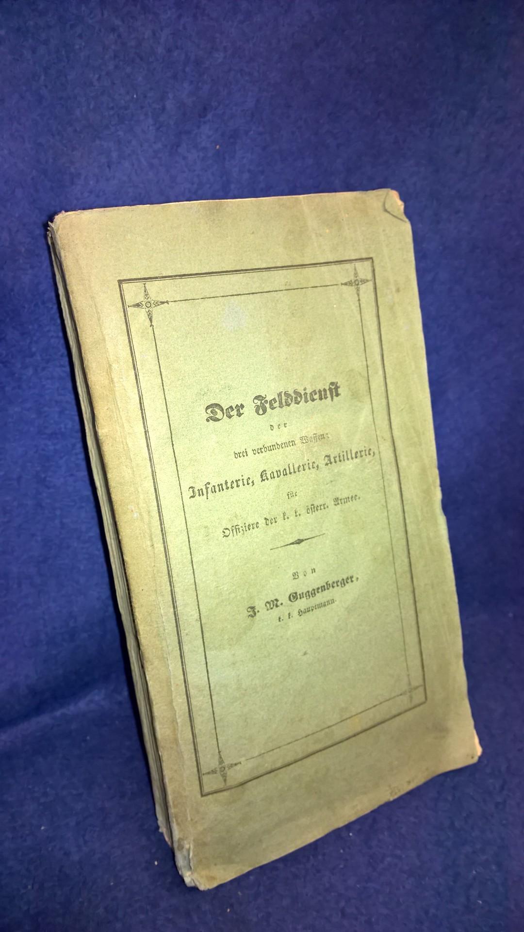 Der Felddienst der drei verbundenen Waffen: Infanterie, Kavallerie, Artillerie, für Offiziere der k. k. österreichischen Armee : Eine Erinnerungshülfe ..!