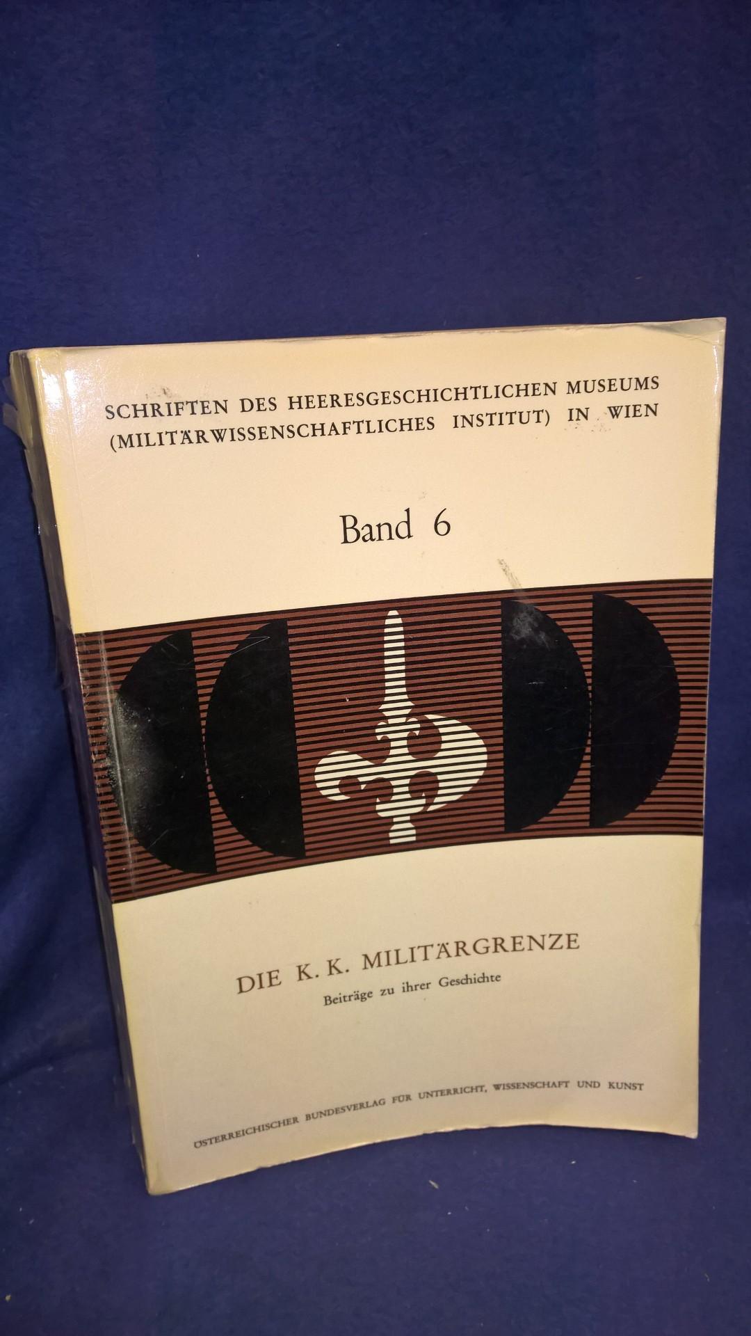 Schriften des Heeresgeschichtlichen Museums in Wien Band 6: Die K. K. Militärgrenze. Beiträge zu ihrer Geschichte.