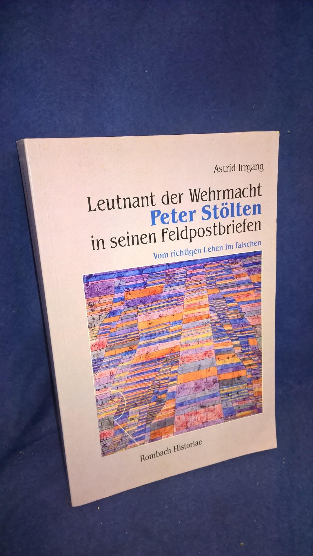 Leutnant der Wehrmacht Peter Stölten in seinen Feldpostbriefen. Vom richtigen Leben im falschen.